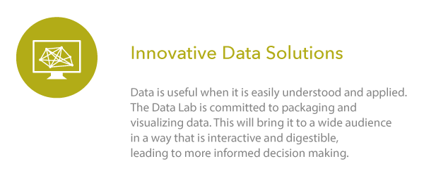 Innovative Data Solutions: Data is useful when it is easily understood and applied. The Data Lab is committed to packaging and visualizing data. This will bring it to a wide audience in a way that is interactive and digestible, leading to more informed decision making.