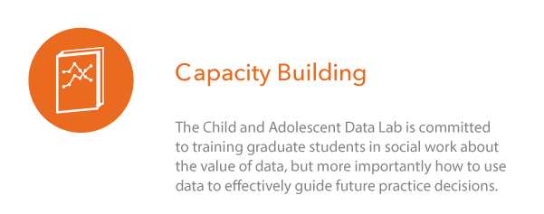 Capacity Building: The Child and Adolescent Data Lab is committed to training graduate students in social work about the value of data, but more importantly how to use data to effectively guide future practice decisions.